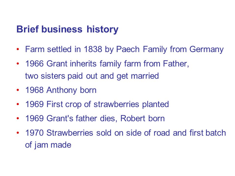Brief business history Farm settled in 1838 by Paech Family from Germany 1966 Grant inherits family farm from Father, two sisters paid out and get married 1968 Anthony born 1969 First crop of strawberries planted 1969 Grant s father dies, Robert born 1970 Strawberries sold on side of road and first batch of jam made