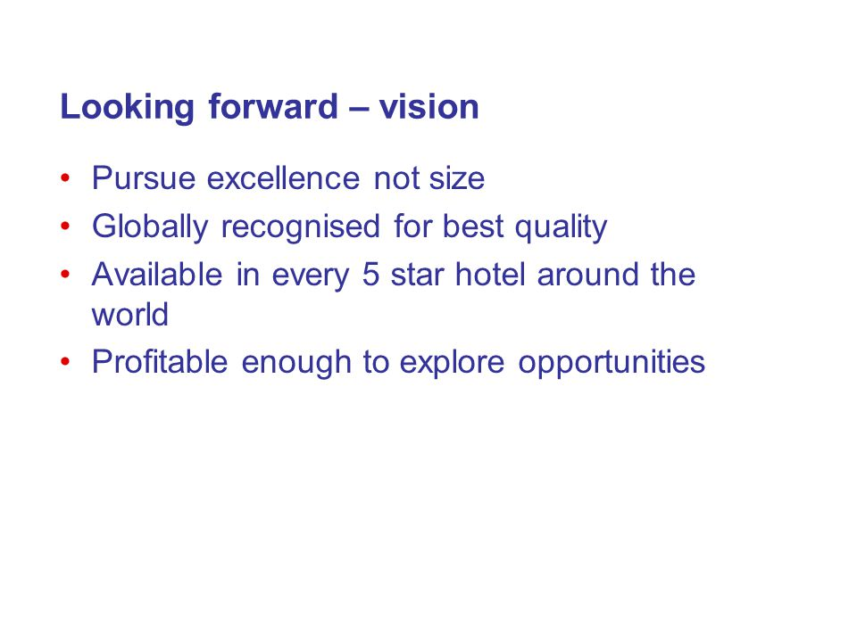 Looking forward – vision Pursue excellence not size Globally recognised for best quality Available in every 5 star hotel around the world Profitable enough to explore opportunities