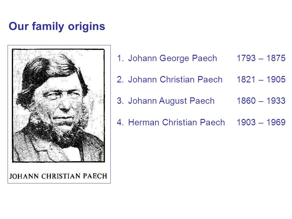 1.Johann George Paech1793 – 1875 2.Johann Christian Paech1821 – 1905 3.Johann August Paech1860 – 1933 4.Herman Christian Paech1903 – 1969 Our family origins