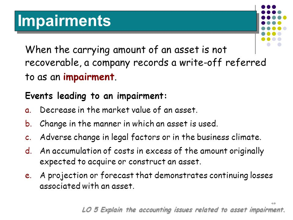 27 Impairments LO 5 Explain the accounting issues related to asset impairment. When the carrying amount of an asset is not recoverable, a company reco
