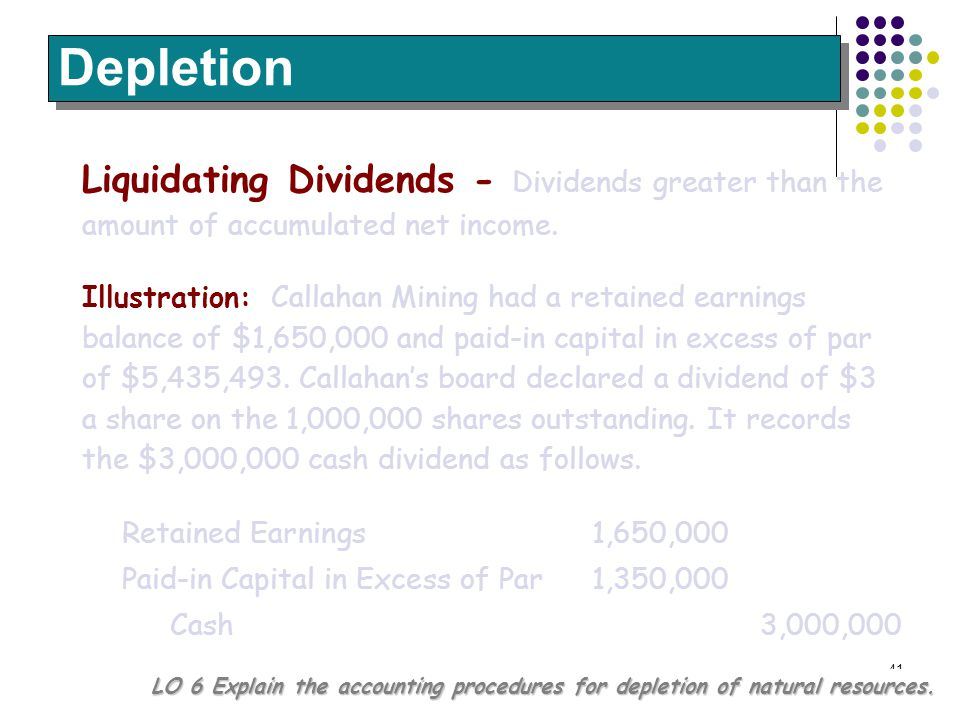 41 Liquidating Dividends - Dividends greater than the amount of accumulated net income. Depletion LO 6 Explain the accounting procedures for depletion