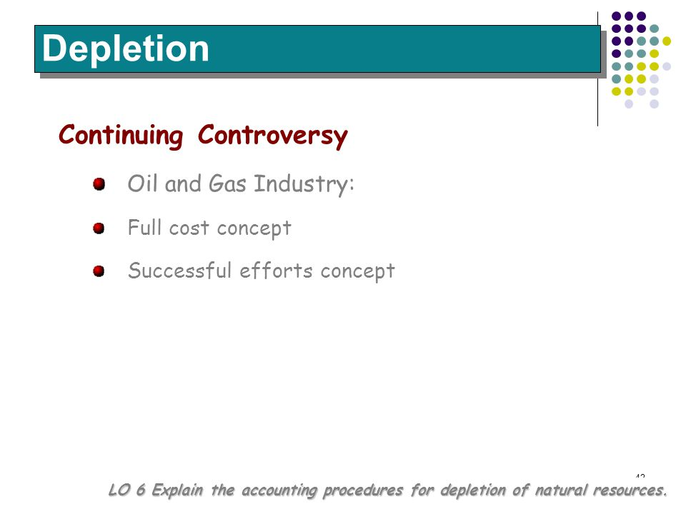 42 Continuing Controversy Oil and Gas Industry: Full cost concept Successful efforts concept Depletion LO 6 Explain the accounting procedures for depl