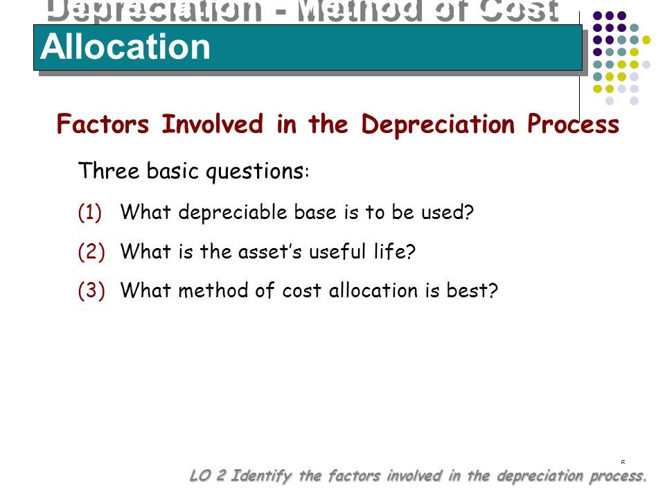 5 Depreciation - Method of Cost Allocation LO 2 Identify the factors involved in the depreciation process. Three basic questions : Factors Involved in