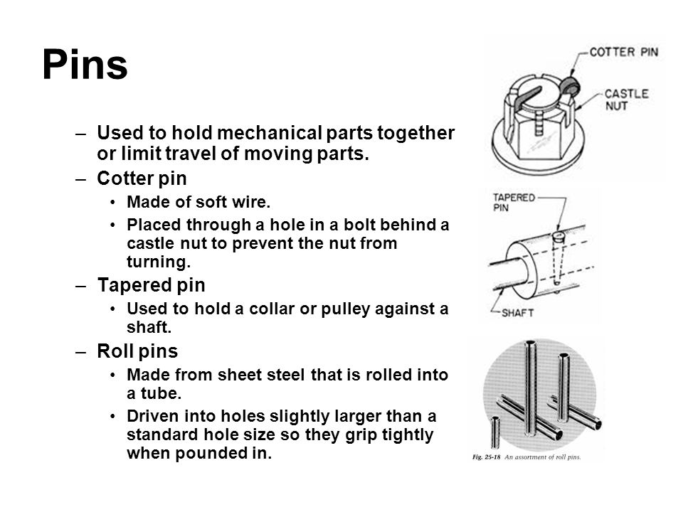 Pins –Used to hold mechanical parts together or limit travel of moving parts. –Cotter pin Made of soft wire. Placed through a hole in a bolt behind a