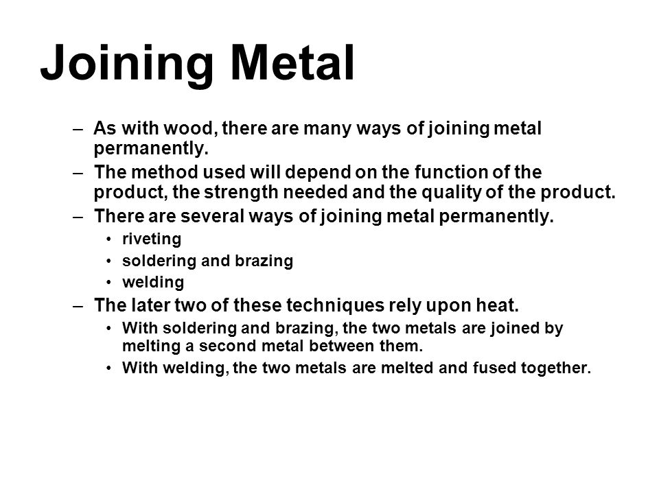 Joining Metal –As with wood, there are many ways of joining metal permanently. –The method used will depend on the function of the product, the streng