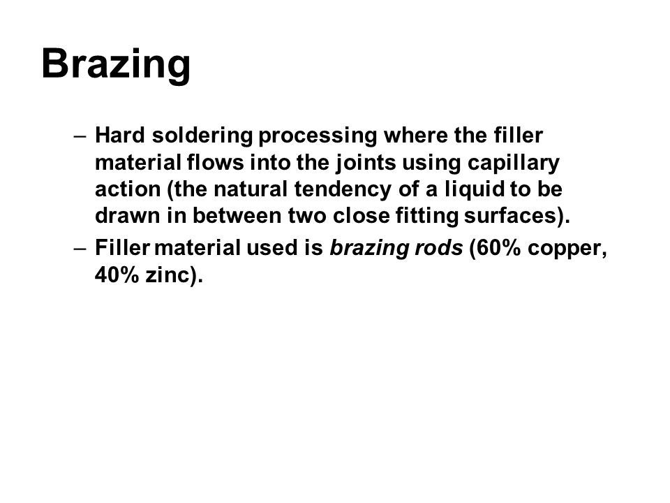 Brazing –Hard soldering processing where the filler material flows into the joints using capillary action (the natural tendency of a liquid to be draw