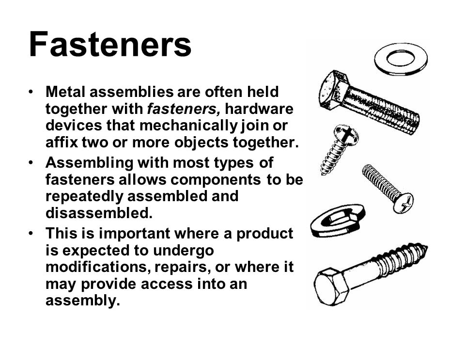Fasteners Metal assemblies are often held together with fasteners, hardware devices that mechanically join or affix two or more objects together. Asse