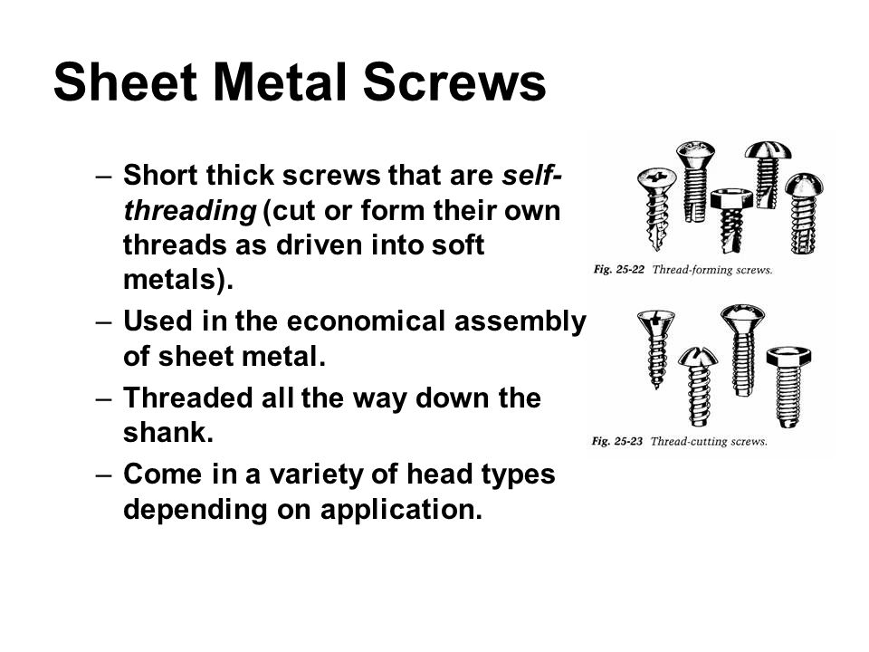 Sheet Metal Screws –Short thick screws that are self- threading (cut or form their own threads as driven into soft metals). –Used in the economical as