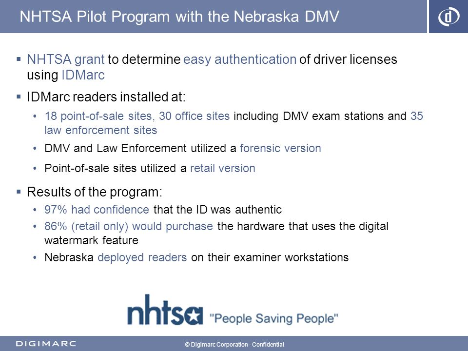 © Digimarc Corporation - Confidential NHTSA Pilot Program with the Nebraska DMV NHTSA grant to determine easy authentication of driver licenses using IDMarc IDMarc readers installed at: 18 point-of-sale sites, 30 office sites including DMV exam stations and 35 law enforcement sites DMV and Law Enforcement utilized a forensic version Point-of-sale sites utilized a retail version Results of the program: 97% had confidence that the ID was authentic 86% (retail only) would purchase the hardware that uses the digital watermark feature Nebraska deployed readers on their examiner workstations