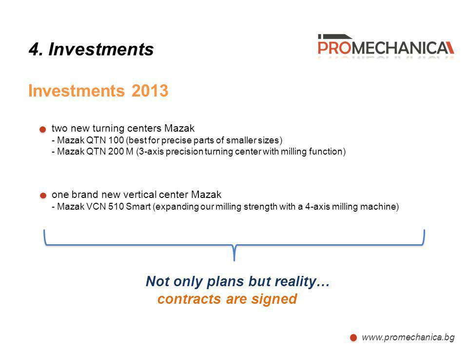 www.promechanica.bg 4. Investments Investments 2013 two new turning centers Mazak - Mazak QTN 100 (best for precise parts of smaller sizes) - Mazak QT
