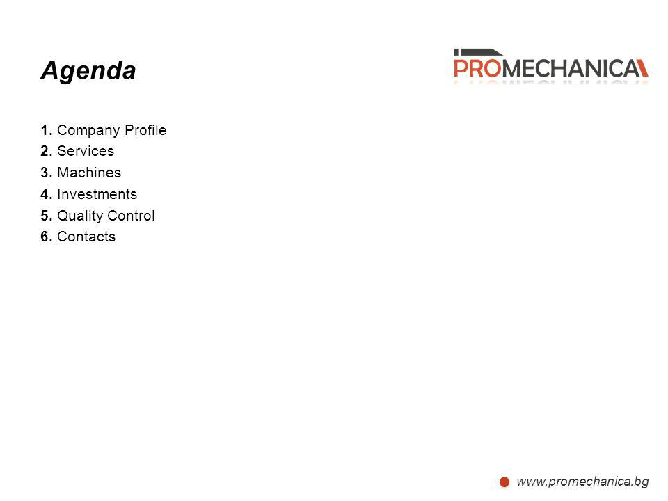 Agenda 1. Company Profile 2. Services 3. Machines 4. Investments 5. Quality Control 6. Contacts www.promechanica.bg