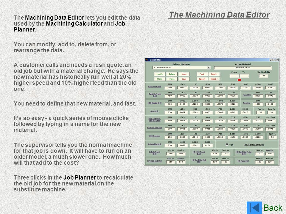 Back The Machining Data Editor The Machining Data Editor lets you edit the data used by the Machining Calculator and Job Planner. You can modify, add