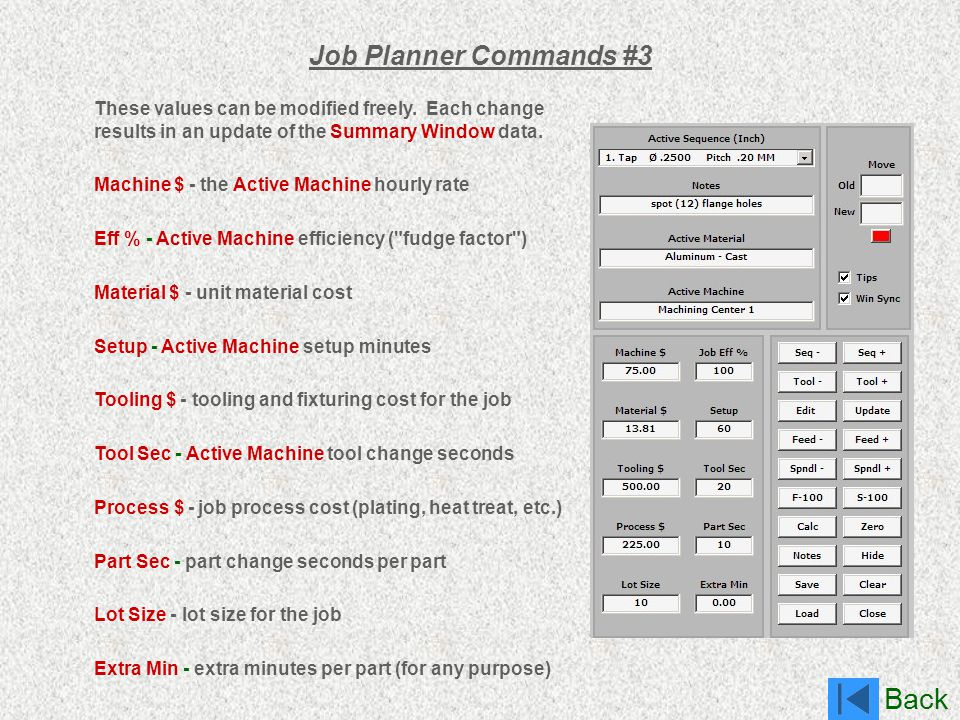 Back Job Planner Commands #3 These values can be modified freely. Each change results in an update of the Summary Window data. Machine $ - the Active