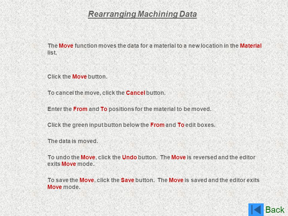 Back Rearranging Machining Data The Move function moves the data for a material to a new location in the Material list. Click the Move button. To canc