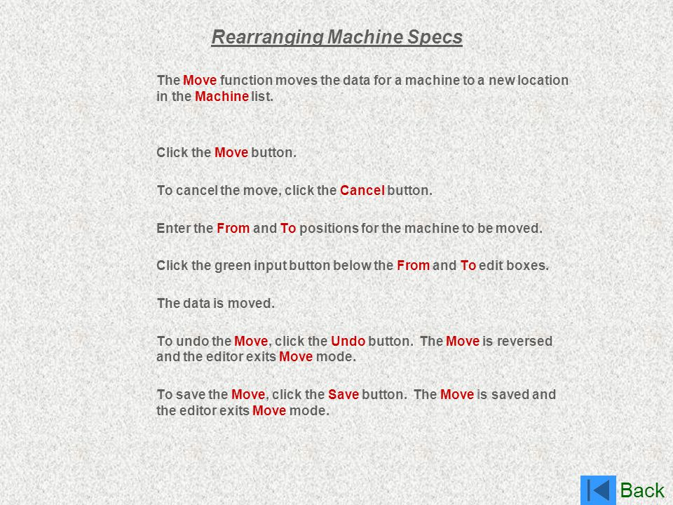 Back Rearranging Machine Specs The Move function moves the data for a machine to a new location in the Machine list. Click the Move button. To cancel