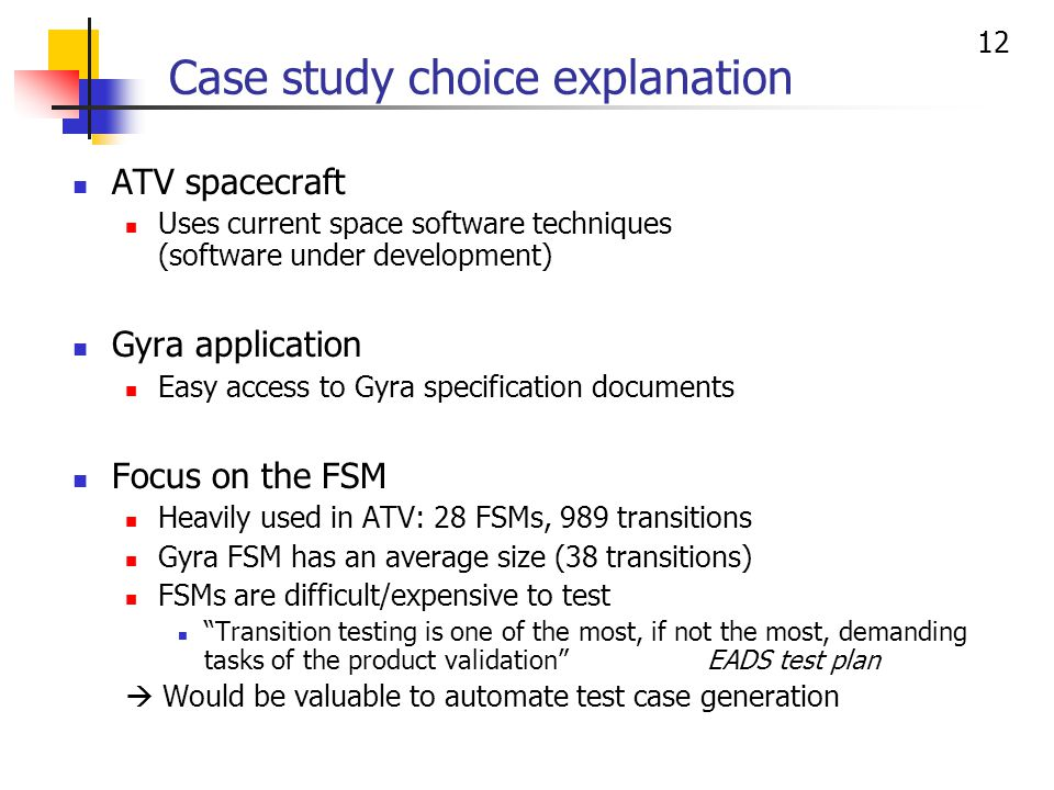 12 Case study choice explanation ATV spacecraft Uses current space software techniques (software under development) Gyra application Easy access to Gyra specification documents Focus on the FSM Heavily used in ATV: 28 FSMs, 989 transitions Gyra FSM has an average size (38 transitions) FSMs are difficult/expensive to test Transition testing is one of the most, if not the most, demanding tasks of the product validation EADS test plan Would be valuable to automate test case generation