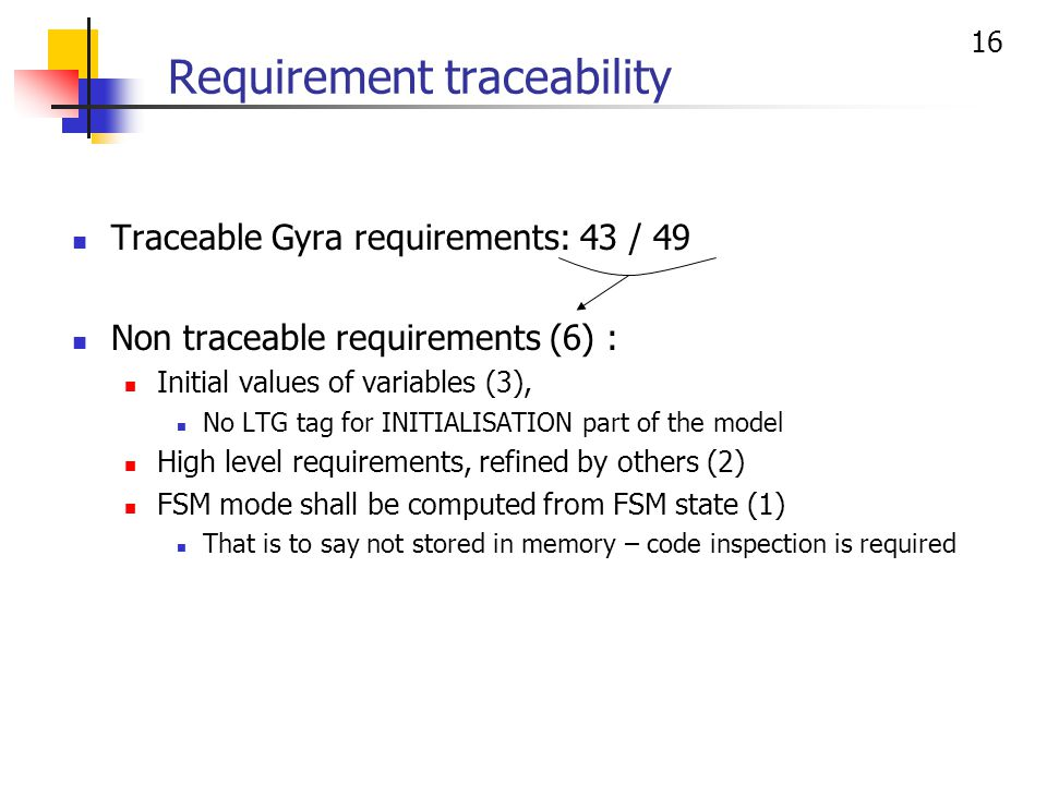 16 Requirement traceability Traceable Gyra requirements: 43 / 49 Non traceable requirements (6) : Initial values of variables (3), No LTG tag for INITIALISATION part of the model High level requirements, refined by others (2) FSM mode shall be computed from FSM state (1) That is to say not stored in memory – code inspection is required