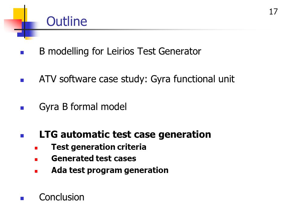 17 Outline B modelling for Leirios Test Generator ATV software case study: Gyra functional unit Gyra B formal model LTG automatic test case generation Test generation criteria Generated test cases Ada test program generation Conclusion