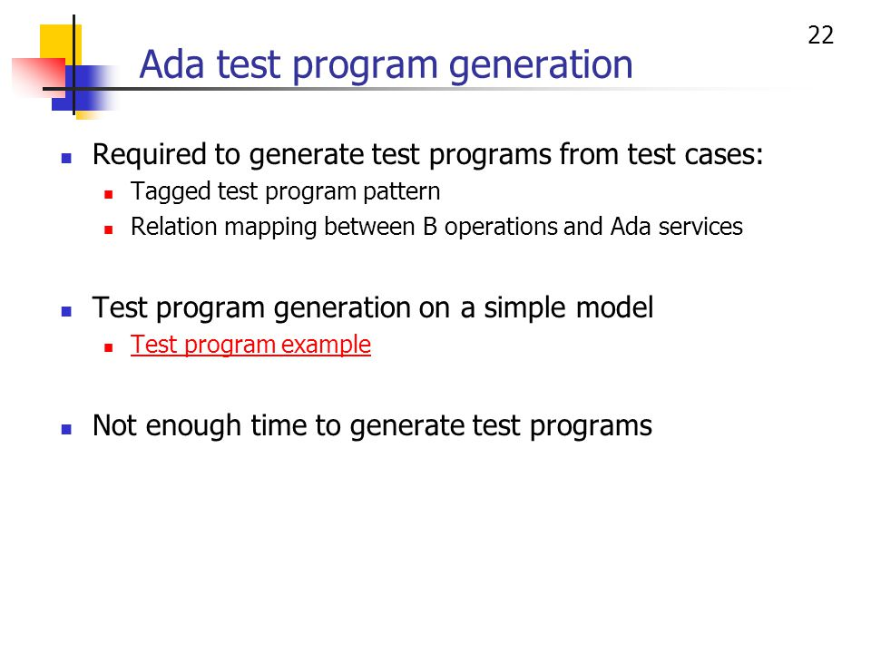 22 Required to generate test programs from test cases: Tagged test program pattern Relation mapping between B operations and Ada services Test program