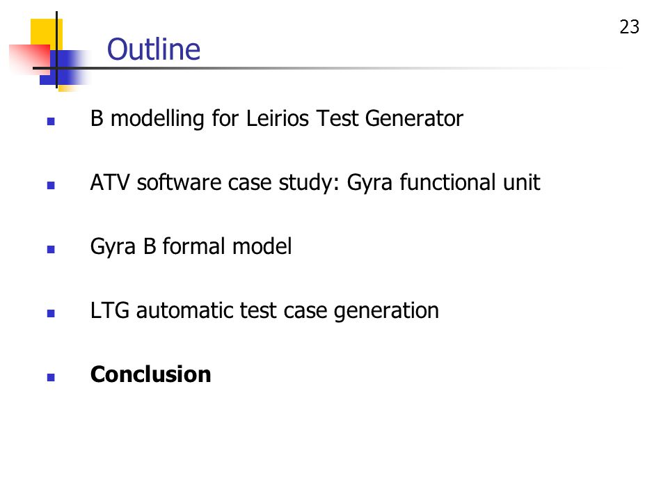23 Outline B modelling for Leirios Test Generator ATV software case study: Gyra functional unit Gyra B formal model LTG automatic test case generation Conclusion