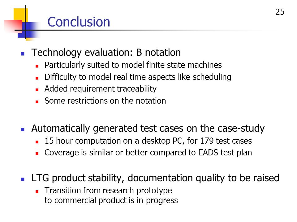 25 Conclusion Technology evaluation: B notation Particularly suited to model finite state machines Difficulty to model real time aspects like scheduling Added requirement traceability Some restrictions on the notation Automatically generated test cases on the case-study 15 hour computation on a desktop PC, for 179 test cases Coverage is similar or better compared to EADS test plan LTG product stability, documentation quality to be raised Transition from research prototype to commercial product is in progress