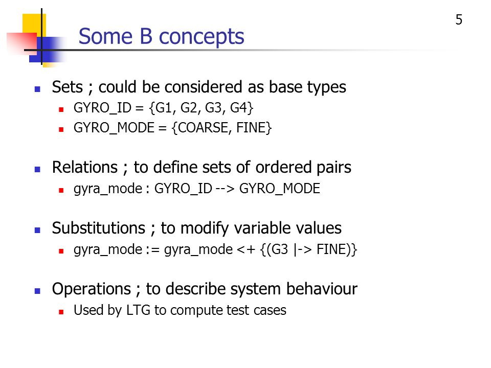 6 B operation example A B operation is considered atomic <+ is the relation overriding operator cmd_report <-- setGyroMode(gyro, mode) = PRE /* precondition */ gyro : GYRO_ID & mode : GYRO_MODE & … THEN /* body */ IF condition THEN cmd_report := REJECTED ELSE cmd_report := ACCEPTED    gyra_mode := gyra_mode mode) } END Profile B reserved word Commentary Boolean expression Substitution