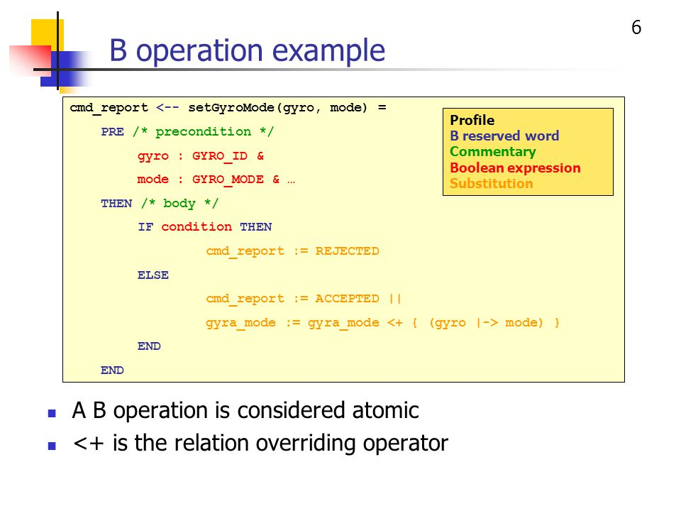 6 B operation example A B operation is considered atomic <+ is the relation overriding operator cmd_report <-- setGyroMode(gyro, mode) = PRE /* precon
