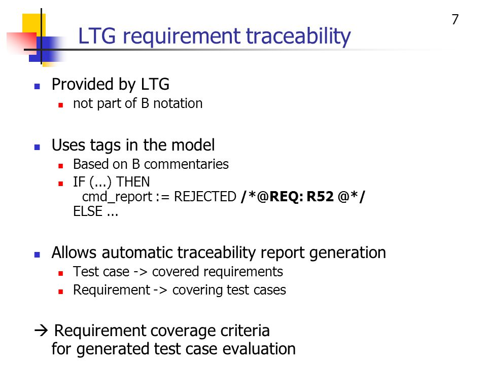 7 LTG requirement traceability Provided by LTG not part of B notation Uses tags in the model Based on B commentaries IF (...) THEN cmd_report := REJECTED /*@REQ: R52 @*/ ELSE...