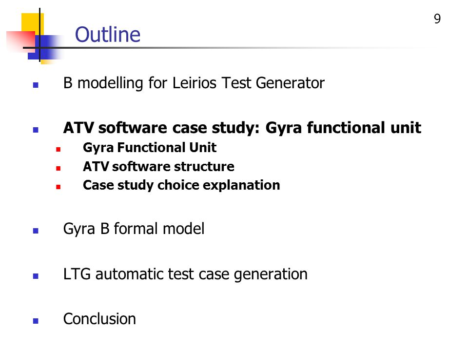 9 Outline B modelling for Leirios Test Generator ATV software case study: Gyra functional unit Gyra Functional Unit ATV software structure Case study choice explanation Gyra B formal model LTG automatic test case generation Conclusion