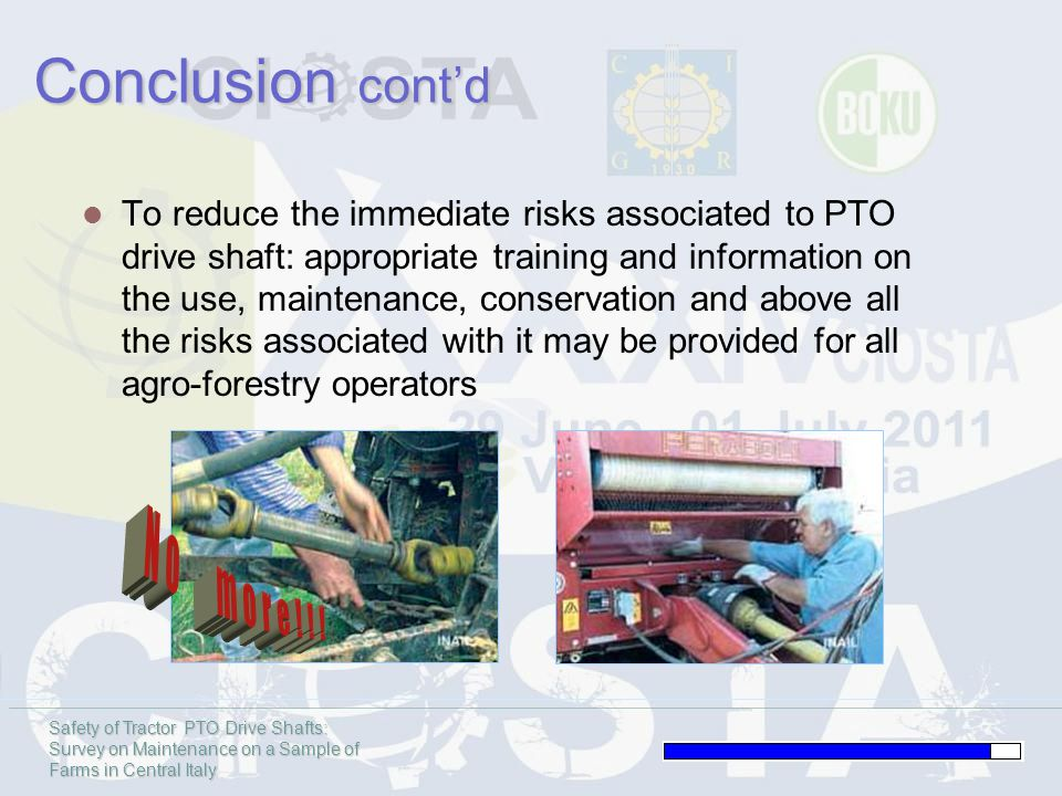 Safety of Tractor PTO Drive Shafts: Survey on Maintenance on a Sample of Farms in Central Italy Conclusion contd To reduce the immediate risks associated to PTO drive shaft: appropriate training and information on the use, maintenance, conservation and above all the risks associated with it may be provided for all agro-forestry operators