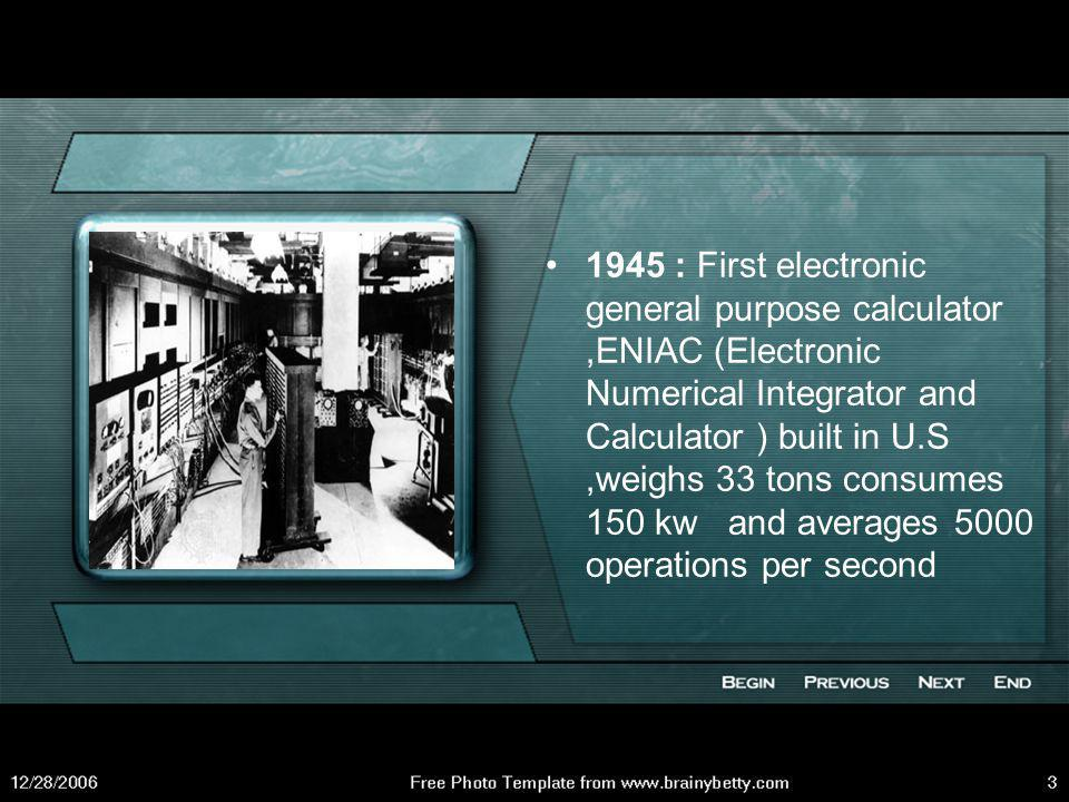 1930: Howard Aikens and Grace Hooper developed an electrically operated machine which could calculate, store data, read characters and also special symbols.