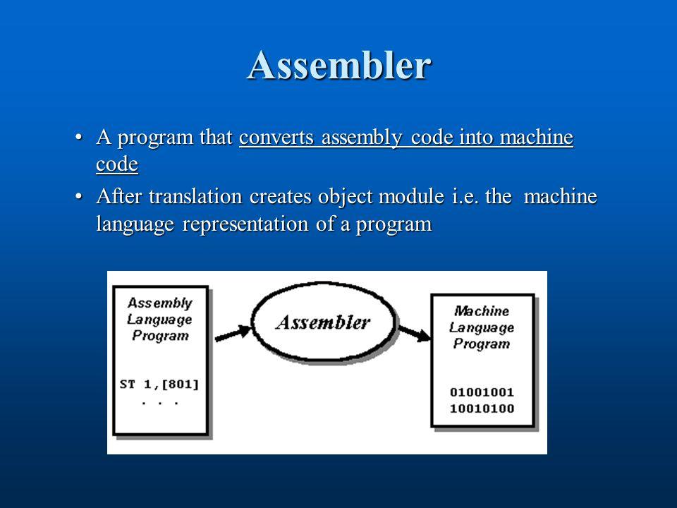 Assembler A program that converts assembly code into machine codeA program that converts assembly code into machine code After translation creates object module i.e.