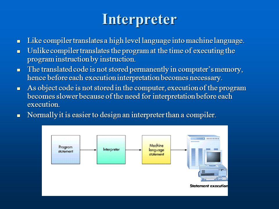 Interpreter Like compiler translates a high level language into machine language.