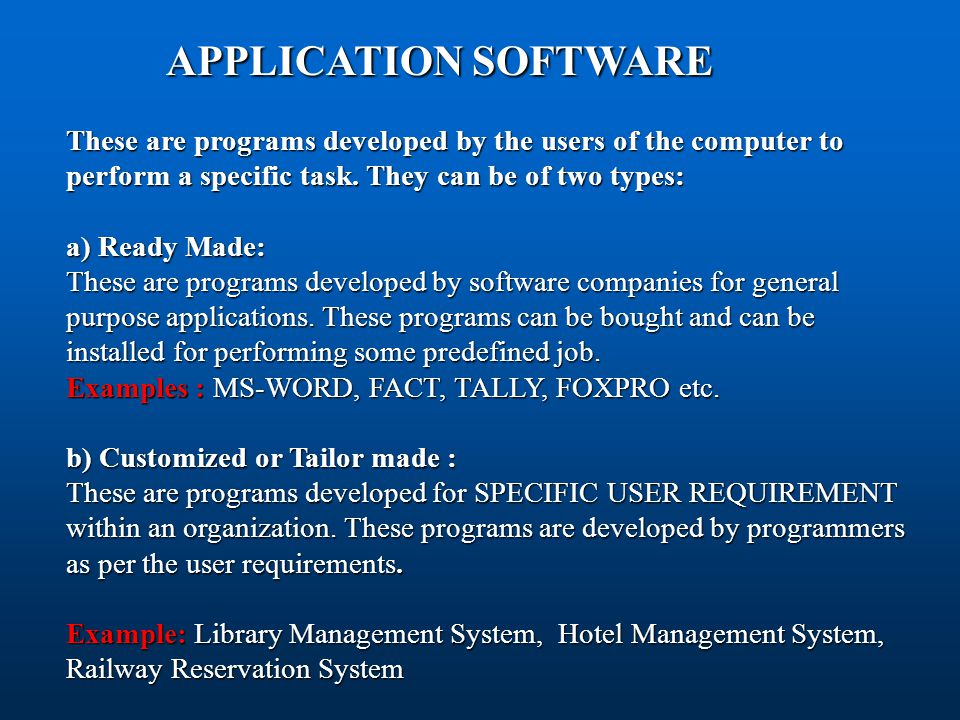 APPLICATION SOFTWARE APPLICATION SOFTWARE These are programs developed by the users of the computer to perform a specific task. They can be of two typ