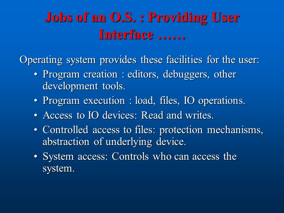 Jobs of an O.S. : Providing User Interface …… Operating system provides these facilities for the user: Program creation : editors, debuggers, other de