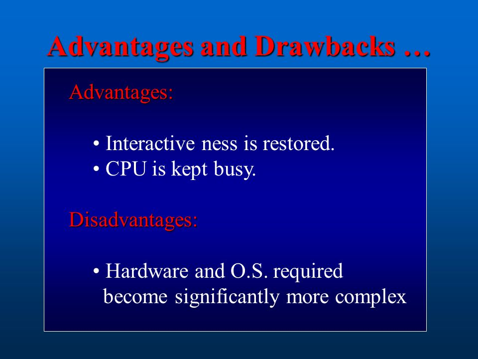 Advantages: Interactive ness is restored. CPU is kept busy.Disadvantages: Hardware and O.S. required become significantly more complex Advantages and