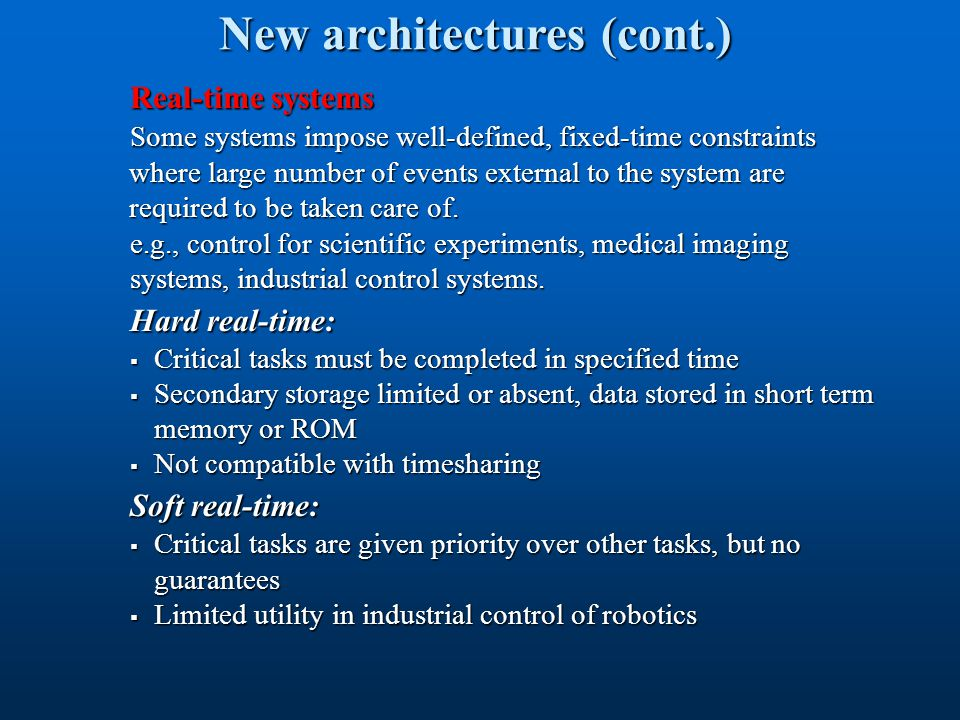 New architectures (cont.) Real-time systems Some systems impose well-defined, fixed-time constraints Some systems impose well-defined, fixed-time cons