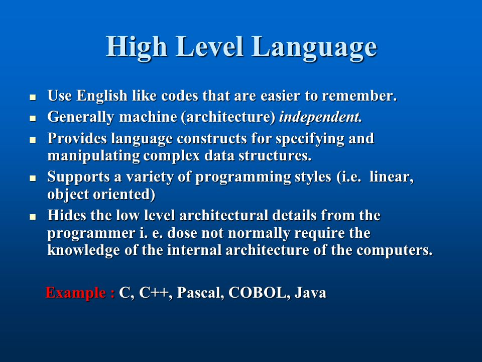High Level Language Use English like codes that are easier to remember.