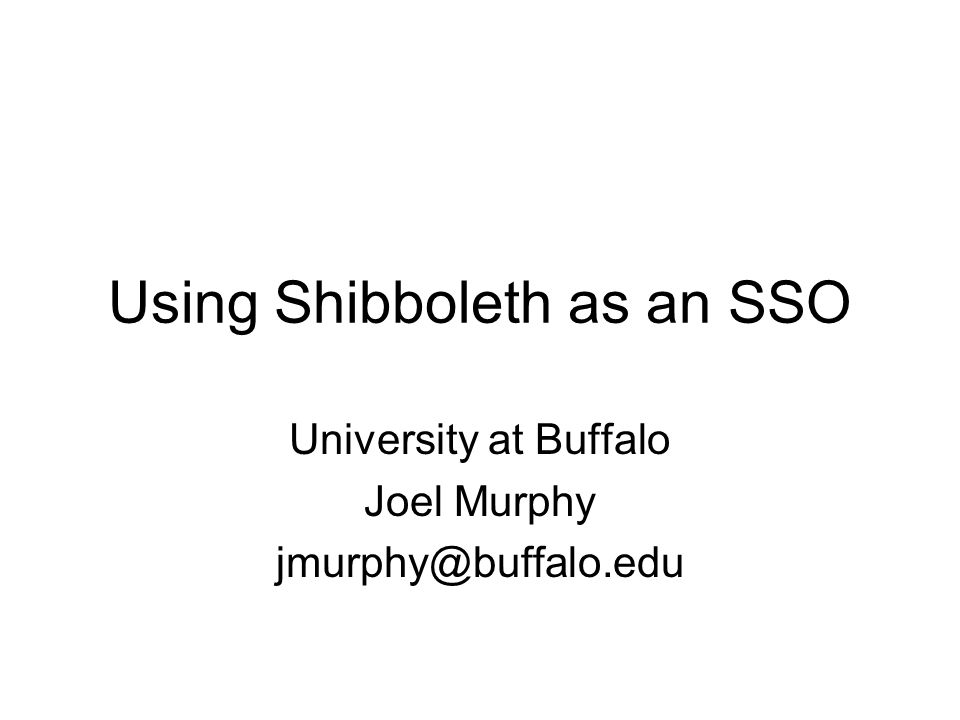 Using Shibboleth as an SSO University at Buffalo Joel Murphy jmurphy@buffalo.edu