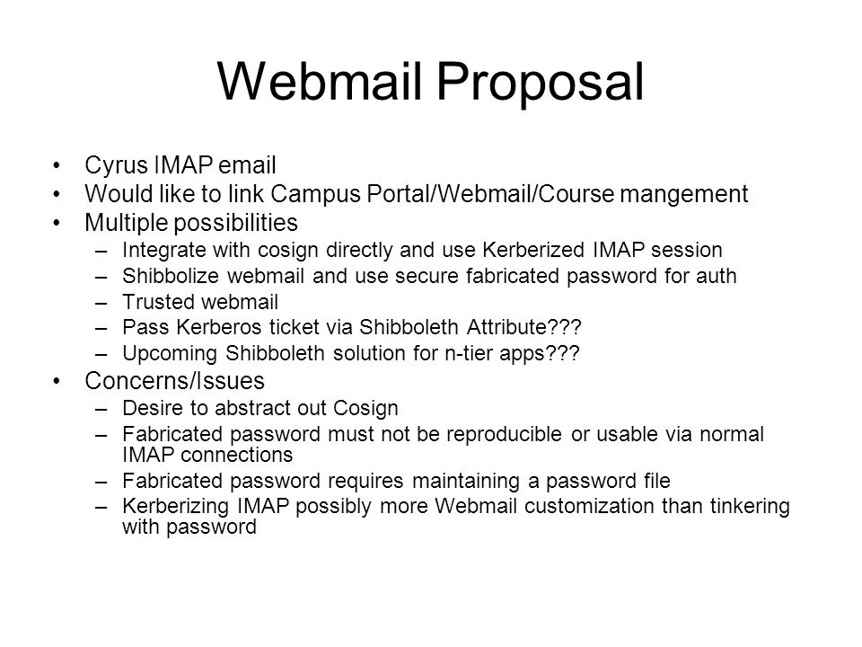 Webmail Proposal Cyrus IMAP email Would like to link Campus Portal/Webmail/Course mangement Multiple possibilities –Integrate with cosign directly and use Kerberized IMAP session –Shibbolize webmail and use secure fabricated password for auth –Trusted webmail –Pass Kerberos ticket via Shibboleth Attribute??.