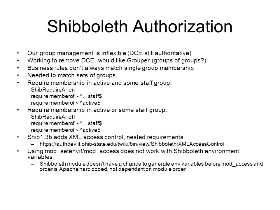 Shibboleth Authorization Our group management is inflexible (DCE still authoritative) Working to remove DCE, would like Grouper (groups of groups?) Business rules dont always match single group membership Needed to match sets of groups Require membership in active and some staff group: ShibRequireAll on require memberof ~ ^…staff$ require memberof ~ ^active$ Require membership in active or some staff group: ShibRequireAll off require memberof ~ ^…staff$ require memberof ~ ^active$ Shib1.3b adds XML access control, nested requirements –https://authdev.it.ohio-state.edu/twiki/bin/view/Shibboleth/XMLAccessControl Using mod_setenvif/mod_access does not work with Shibboleth environment variables –Shibboleth module doesnt have a chance to generate env variables before mod_access and order is Apache hard coded, not dependant on module order