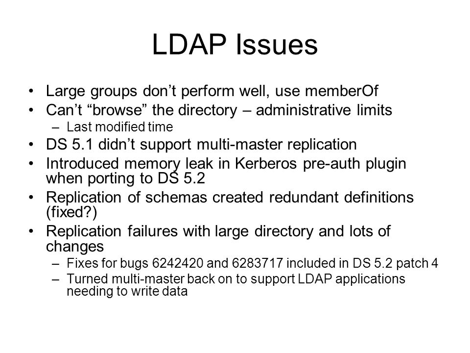 LDAP Issues Large groups dont perform well, use memberOf Cant browse the directory – administrative limits –Last modified time DS 5.1 didnt support multi-master replication Introduced memory leak in Kerberos pre-auth plugin when porting to DS 5.2 Replication of schemas created redundant definitions (fixed?) Replication failures with large directory and lots of changes –Fixes for bugs 6242420 and 6283717 included in DS 5.2 patch 4 –Turned multi-master back on to support LDAP applications needing to write data