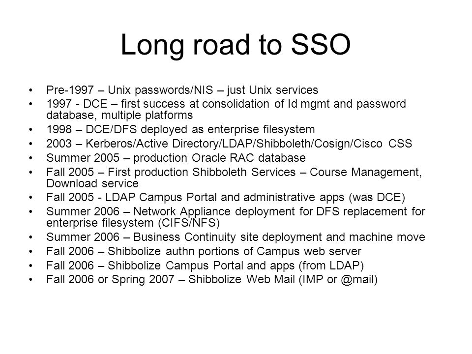 Long road to SSO Pre-1997 – Unix passwords/NIS – just Unix services 1997 - DCE – first success at consolidation of Id mgmt and password database, multiple platforms 1998 – DCE/DFS deployed as enterprise filesystem 2003 – Kerberos/Active Directory/LDAP/Shibboleth/Cosign/Cisco CSS Summer 2005 – production Oracle RAC database Fall 2005 – First production Shibboleth Services – Course Management, Download service Fall 2005 - LDAP Campus Portal and administrative apps (was DCE) Summer 2006 – Network Appliance deployment for DFS replacement for enterprise filesystem (CIFS/NFS) Summer 2006 – Business Continuity site deployment and machine move Fall 2006 – Shibbolize authn portions of Campus web server Fall 2006 – Shibbolize Campus Portal and apps (from LDAP) Fall 2006 or Spring 2007 – Shibbolize Web Mail (IMP or @mail)
