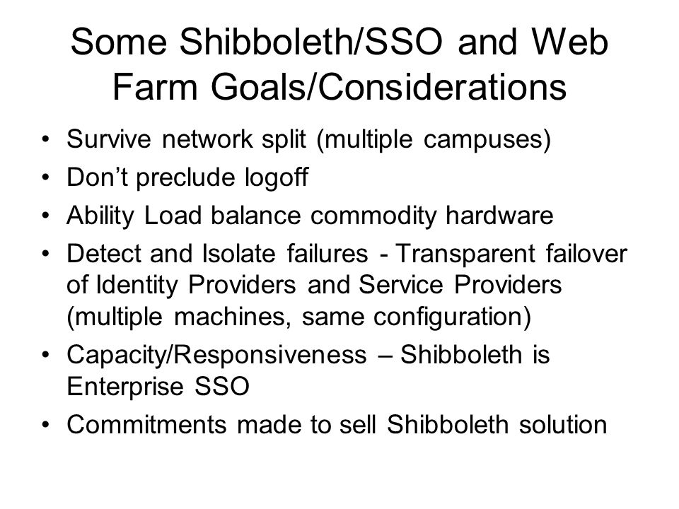 Some Shibboleth/SSO and Web Farm Goals/Considerations Survive network split (multiple campuses) Dont preclude logoff Ability Load balance commodity hardware Detect and Isolate failures - Transparent failover of Identity Providers and Service Providers (multiple machines, same configuration) Capacity/Responsiveness – Shibboleth is Enterprise SSO Commitments made to sell Shibboleth solution
