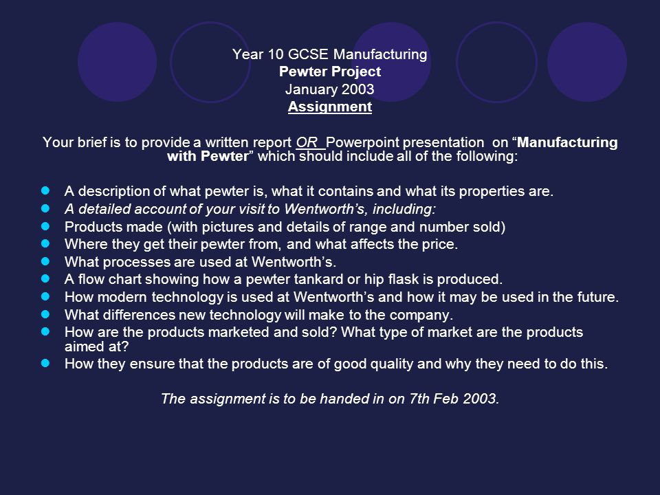 Year 10 GCSE Manufacturing Pewter Project January 2003 Assignment Your brief is to provide a written report OR Powerpoint presentation on Manufacturing with Pewter which should include all of the following: A description of what pewter is, what it contains and what its properties are.