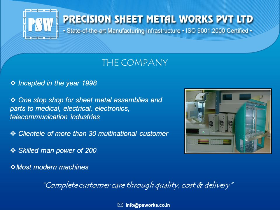 info@psworks.co.in THE COMPANY Incepted in the year 1998 One stop shop for sheet metal assemblies and parts to medical, electrical, electronics, telec