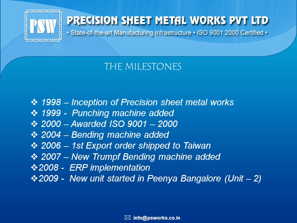 info@psworks.co.in THE MILESTONES 1998 – Inception of Precision sheet metal works 1999 - Punching machine added 2000 – Awarded ISO 9001 – 2000 2004 –