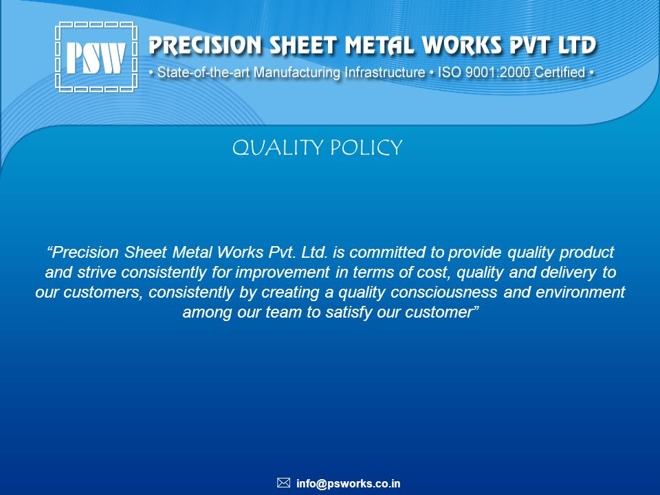 info@psworks.co.in QUALITY POLICY Precision Sheet Metal Works Pvt. Ltd. is committed to provide quality product and strive consistently for improvemen
