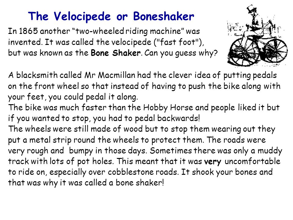 The Velocipede or Boneshaker In 1865 another two-wheeled riding machine was invented.