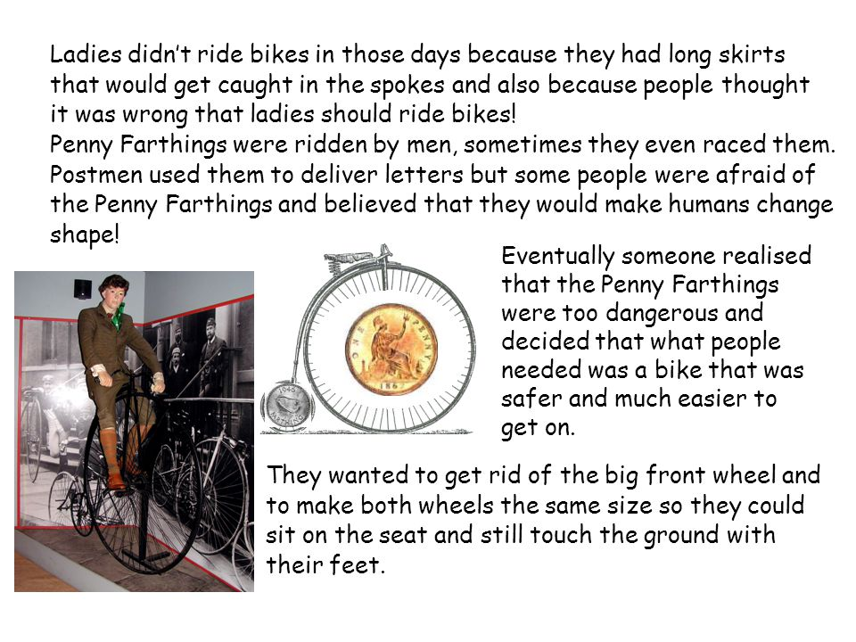 Ladies didnt ride bikes in those days because they had long skirts that would get caught in the spokes and also because people thought it was wrong that ladies should ride bikes.